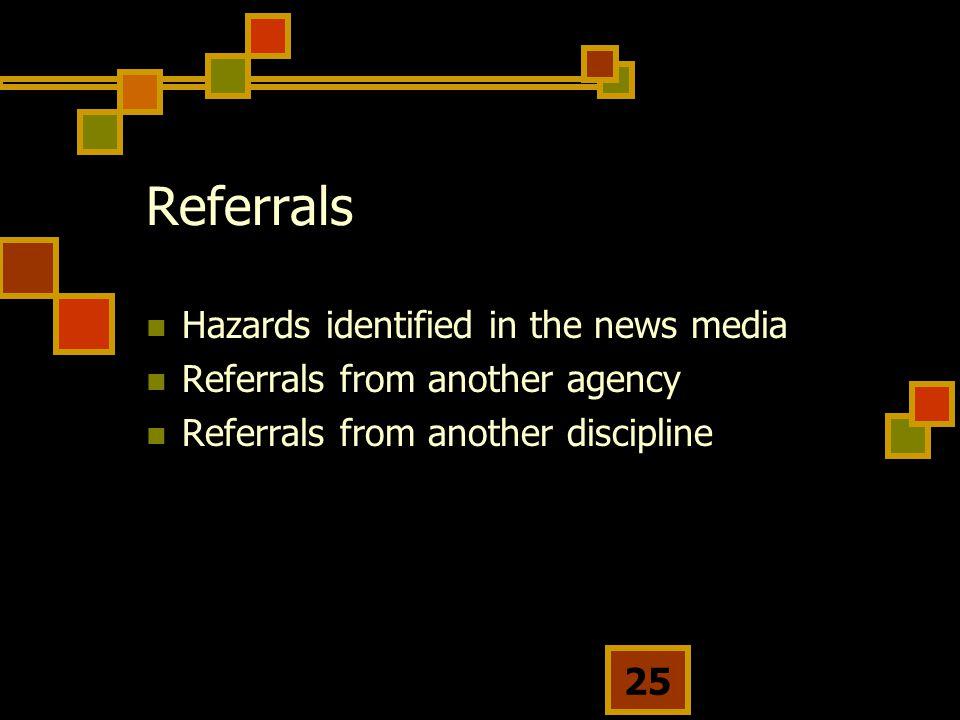 25 Referrals Hazards identified in the news media Referrals from another agency Referrals from another discipline