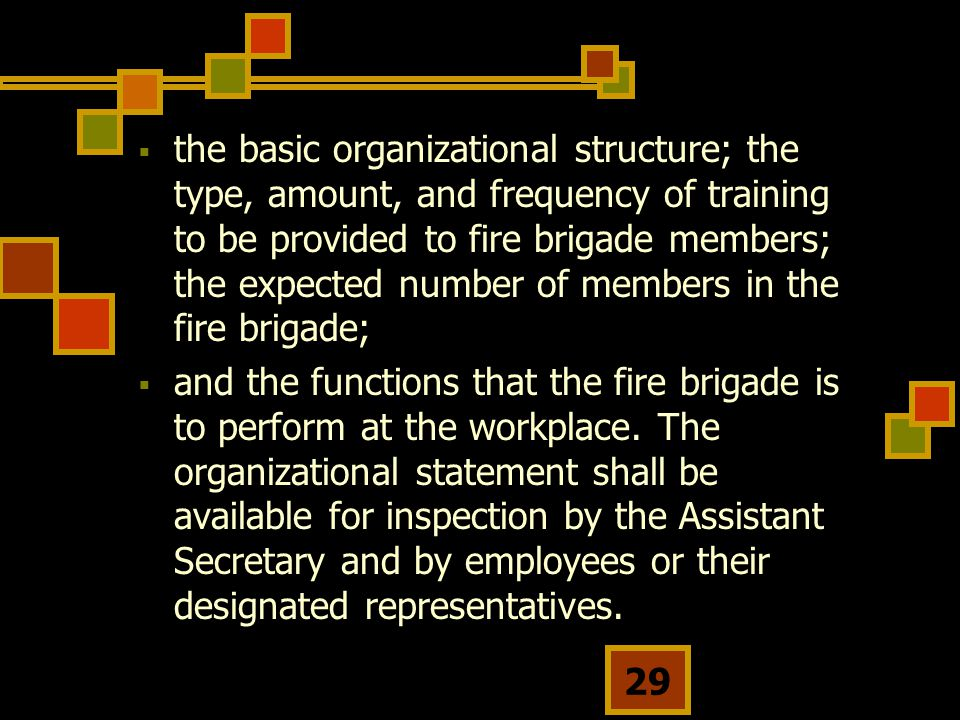29  the basic organizational structure; the type, amount, and frequency of training to be provided to fire brigade members; the expected number of members in the fire brigade;  and the functions that the fire brigade is to perform at the workplace.