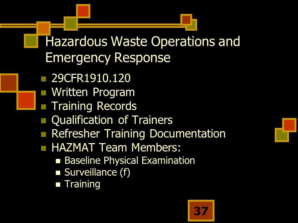 37 Hazardous Waste Operations and Emergency Response 29CFR1910.120 Written Program Training Records Qualification of Trainers Refresher Training Documentation HAZMAT Team Members: Baseline Physical Examination Surveillance (f) Training