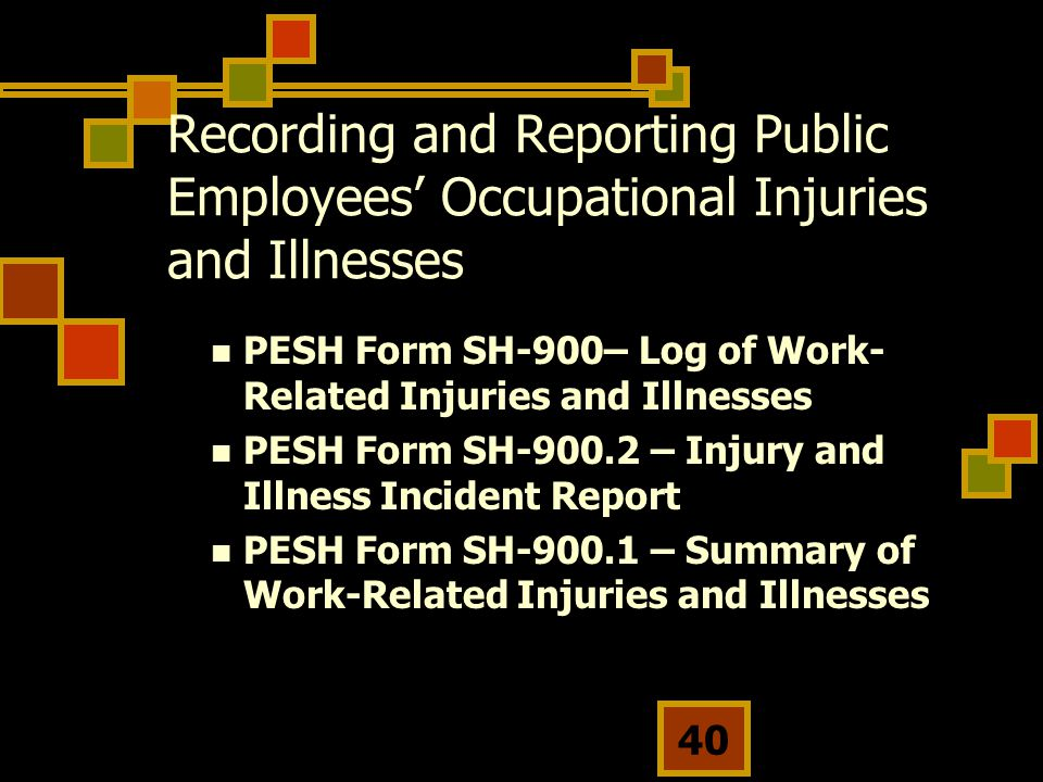 40 Recording and Reporting Public Employees' Occupational Injuries and Illnesses PESH Form SH-900– Log of Work- Related Injuries and Illnesses PESH Form SH-900.2 – Injury and Illness Incident Report PESH Form SH-900.1 – Summary of Work-Related Injuries and Illnesses