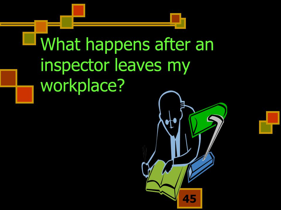 45 What happens after an inspector leaves my workplace?