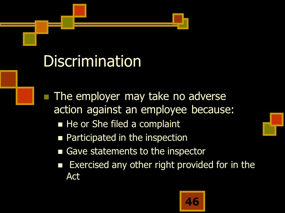 46 Discrimination The employer may take no adverse action against an employee because: He or She filed a complaint Participated in the inspection Gave statements to the inspector Exercised any other right provided for in the Act