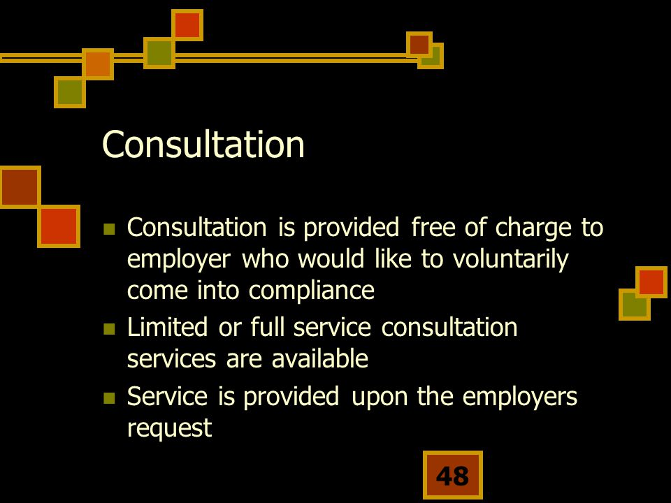 48 Consultation Consultation is provided free of charge to employer who would like to voluntarily come into compliance Limited or full service consultation services are available Service is provided upon the employers request