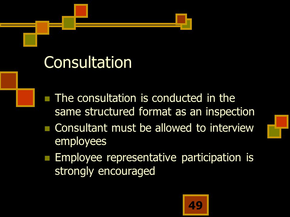 49 Consultation The consultation is conducted in the same structured format as an inspection Consultant must be allowed to interview employees Employee representative participation is strongly encouraged