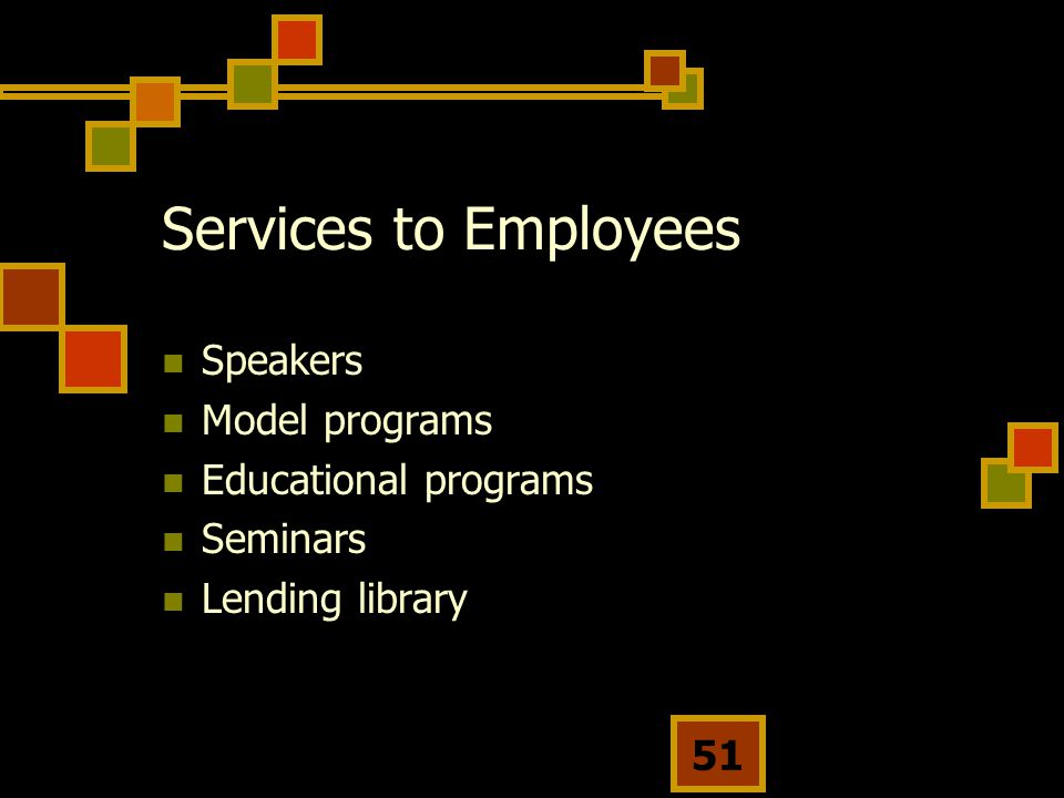 51 Services to Employees Speakers Model programs Educational programs Seminars Lending library