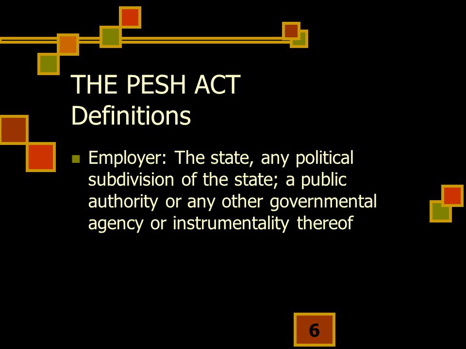 6 THE PESH ACT Definitions Employer: The state, any political subdivision of the state; a public authority or any other governmental agency or instrumentality thereof