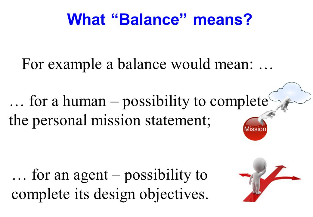 """What """"Balance"""" means? … for an agent – possibility to complete its design objectives. For example a balance would mean: … … for a human – possibility"""