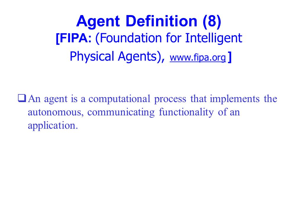 Agent Definition (8) [FIPA: (Foundation for Intelligent Physical Agents), www.fipa.org ] qAn agent is a computational process that implements the auto