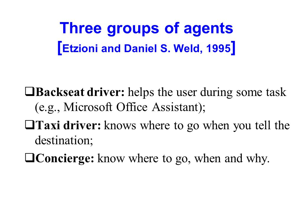 Three groups of agents [ Etzioni and Daniel S. Weld, 1995 ] qBackseat driver: helps the user during some task (e.g., Microsoft Office Assistant); qTax