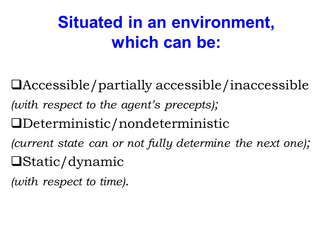 Situated in an environment, which can be: qAccessible/partially accessible/inaccessible (with respect to the agent's precepts) ; qDeterministic/nondet