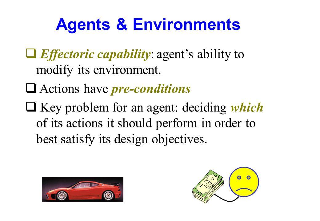 Agents & Environments q Effectoric capability: agent's ability to modify its environment. q Actions have pre-conditions q Key problem for an agent: de