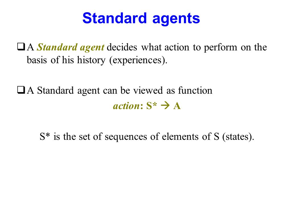 Standard agents qA Standard agent decides what action to perform on the basis of his history (experiences). qA Standard agent can be viewed as functio
