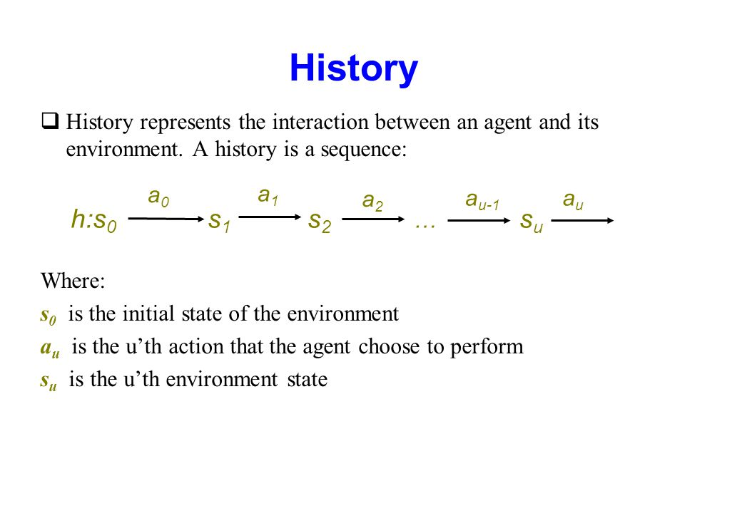 History qHistory represents the interaction between an agent and its environment. A history is a sequence: Where: s 0 is the initial state of the envi
