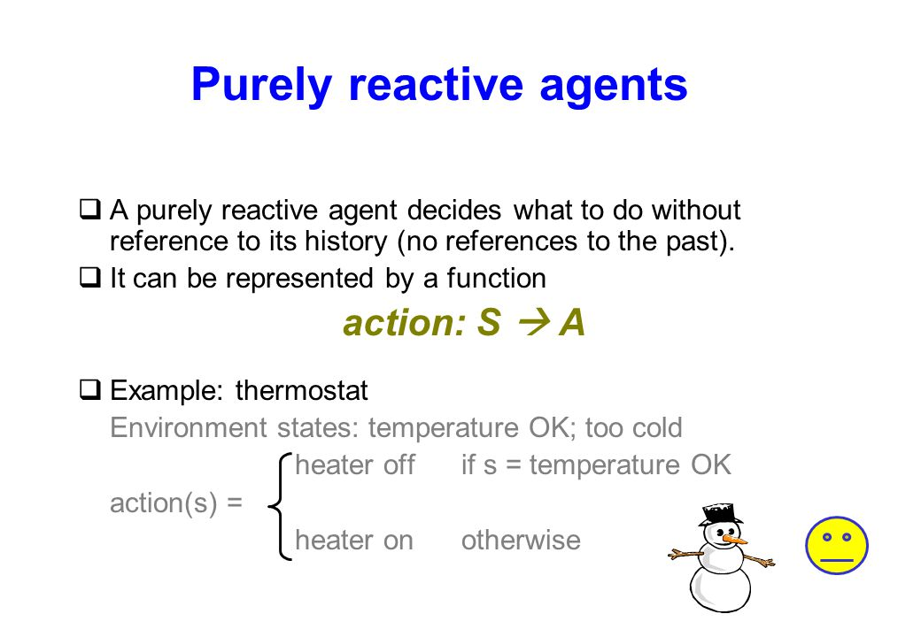 Purely reactive agents qA purely reactive agent decides what to do without reference to its history (no references to the past). qIt can be represente