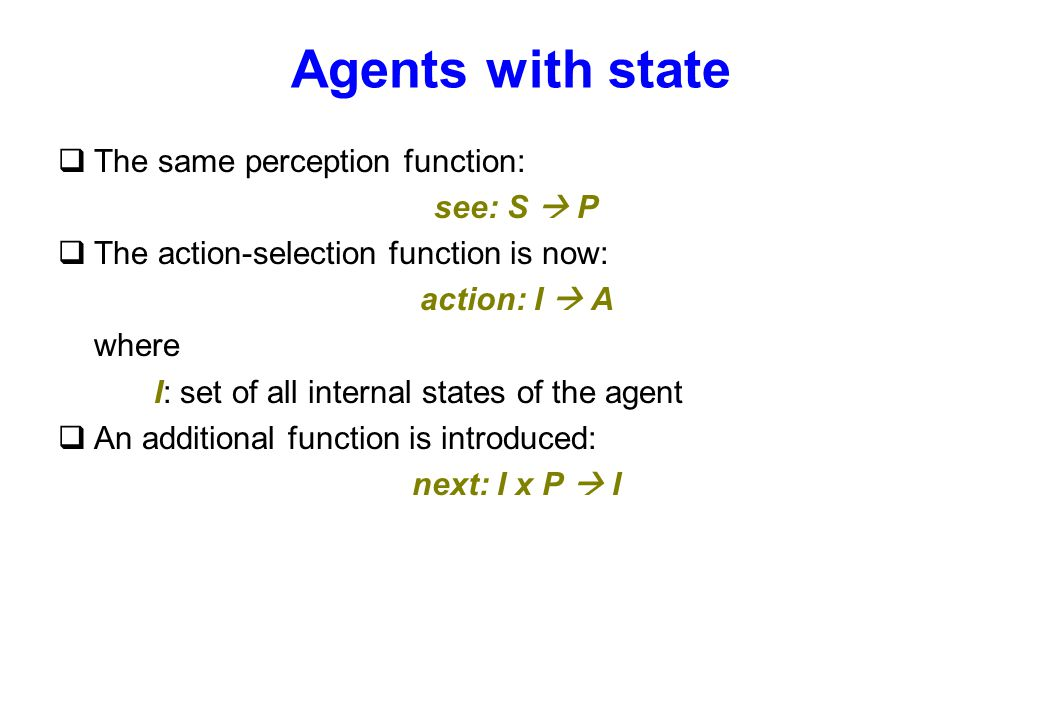 Agents with state qThe same perception function: see: S  P qThe action-selection function is now: action: I  A where I: set of all internal states o