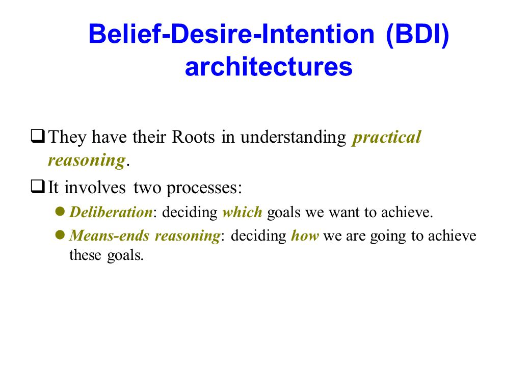 Belief-Desire-Intention (BDI) architectures qThey have their Roots in understanding practical reasoning. qIt involves two processes: lDeliberation: de