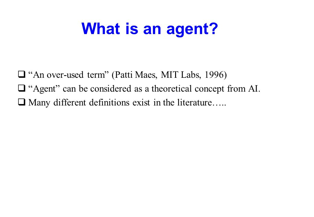 """What is an agent? q""""An over-used term"""" (Patti Maes, MIT Labs, 1996) q""""Agent"""" can be considered as a theoretical concept from AI. qMany different defin"""