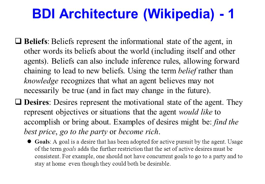 BDI Architecture (Wikipedia) - 1 qBeliefs: Beliefs represent the informational state of the agent, in other words its beliefs about the world (includi