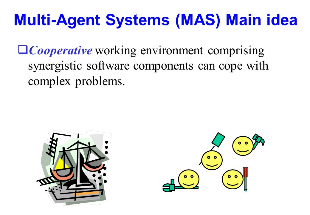Multi-Agent Systems (MAS) Main idea qCooperative working environment comprising synergistic software components can cope with complex problems.