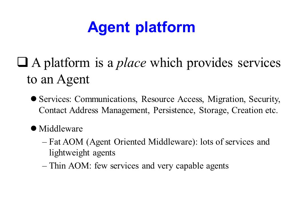 Agent platform q A platform is a place which provides services to an Agent lServices: Communications, Resource Access, Migration, Security, Contact Ad