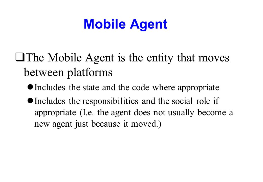Mobile Agent qThe Mobile Agent is the entity that moves between platforms lIncludes the state and the code where appropriate lIncludes the responsibil