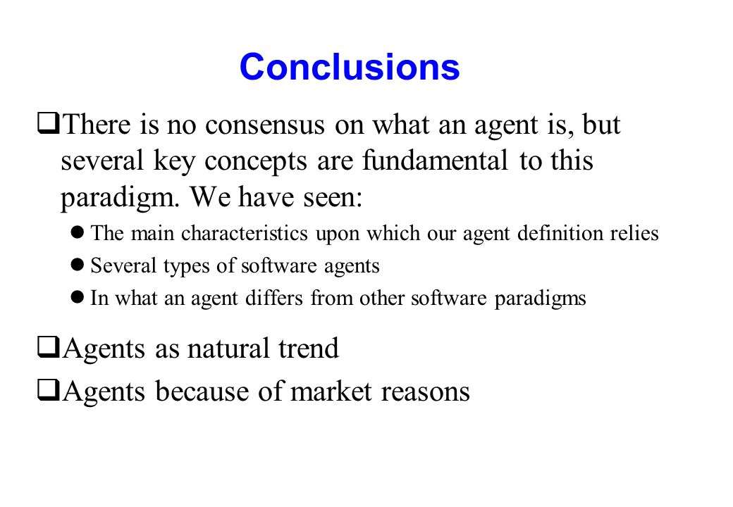 Conclusions qThere is no consensus on what an agent is, but several key concepts are fundamental to this paradigm. We have seen: lThe main characteris