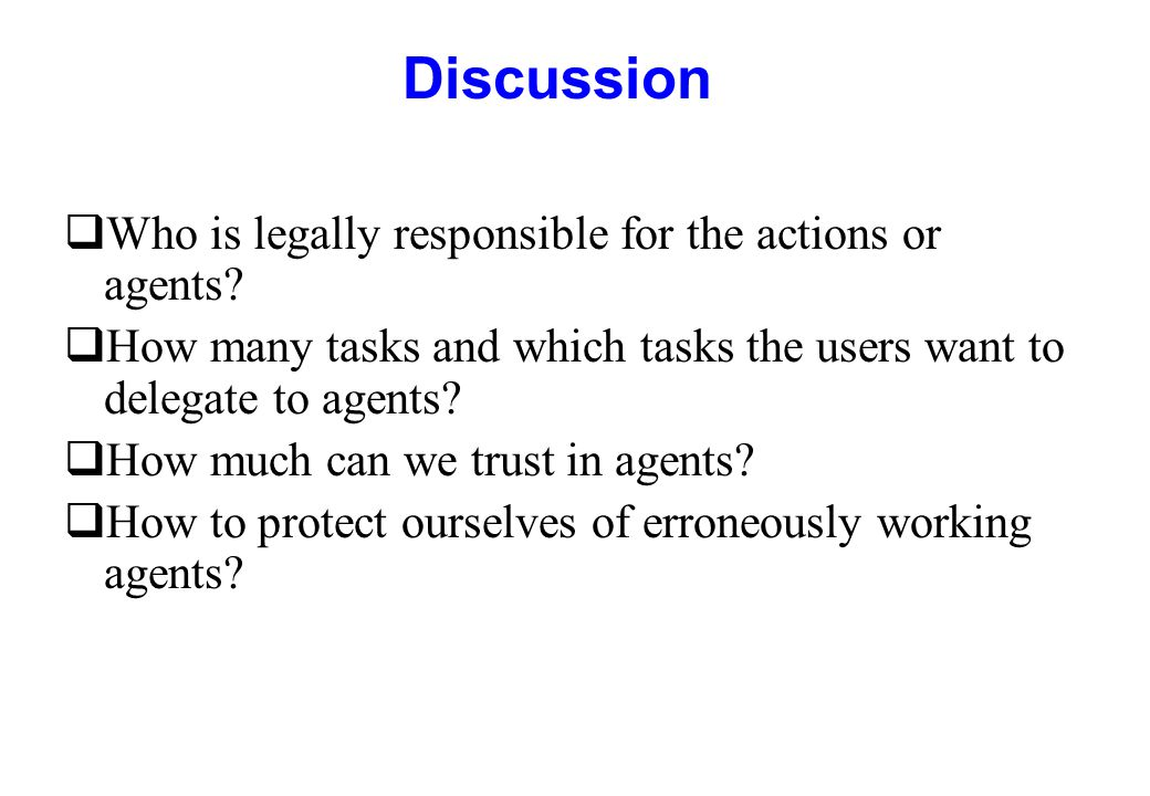 Discussion qWho is legally responsible for the actions or agents? qHow many tasks and which tasks the users want to delegate to agents? qHow much can