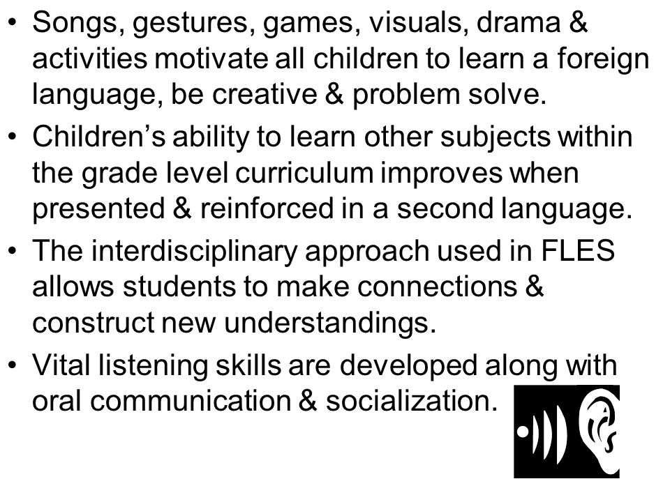 Songs, gestures, games, visuals, drama & activities motivate all children to learn a foreign language, be creative & problem solve. Children's ability