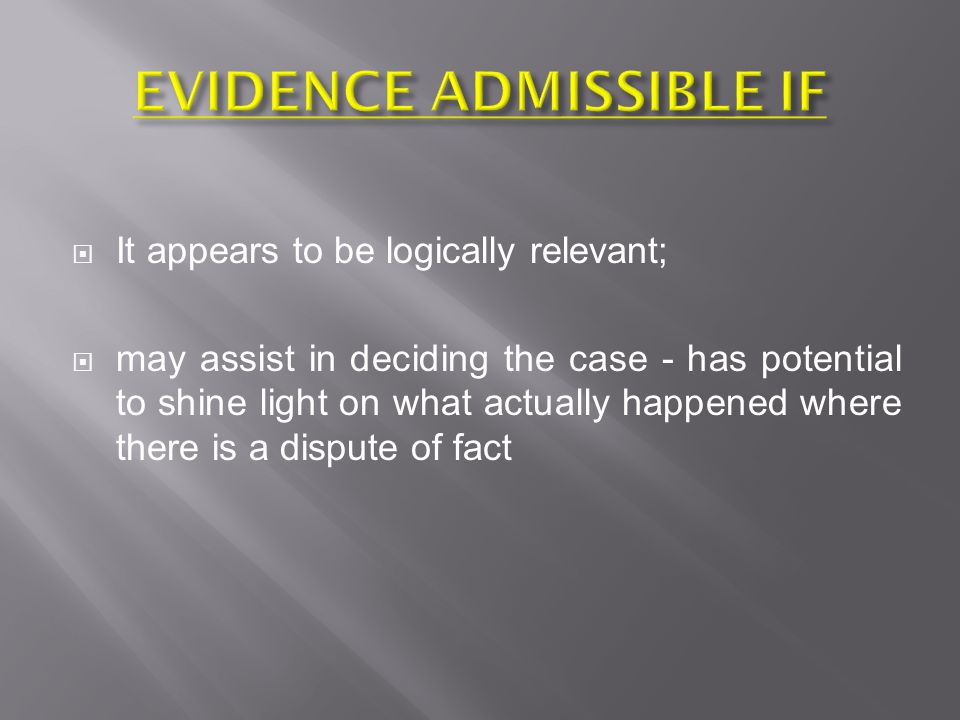  It appears to be logically relevant;  may assist in deciding the case - has potential to shine light on what actually happened where there is a dispute of fact
