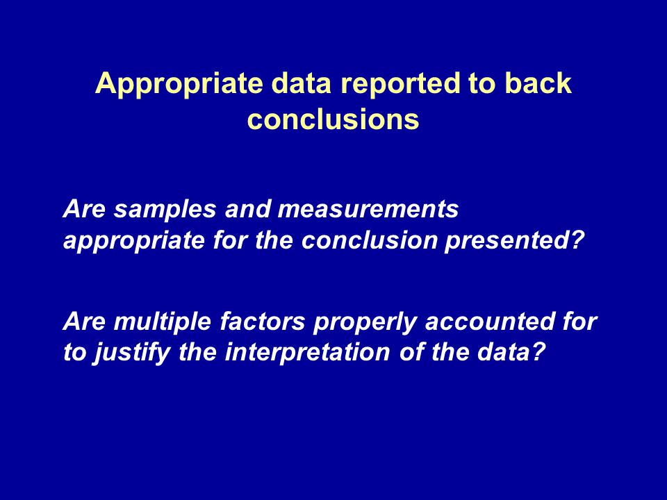 Appropriate data reported to back conclusions Are samples and measurements appropriate for the conclusion presented? Are multiple factors properly acc