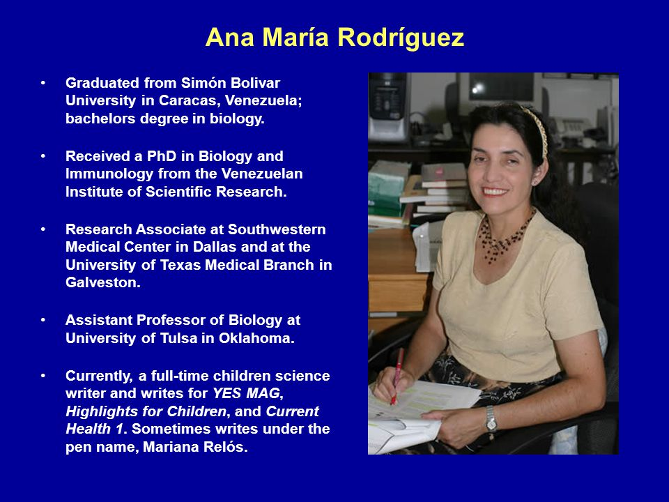 Ana María Rodríguez Graduated from Simón Bolivar University in Caracas, Venezuela; bachelors degree in biology. Received a PhD in Biology and Immunolo