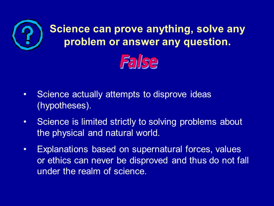 Science actually attempts to disprove ideas (hypotheses). Science is limited strictly to solving problems about the physical and natural world. Explan