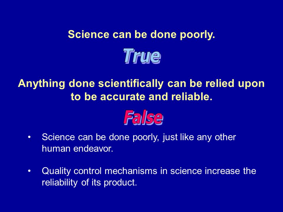 Science can be done poorly. Science can be done poorly, just like any other human endeavor. Quality control mechanisms in science increase the reliabi