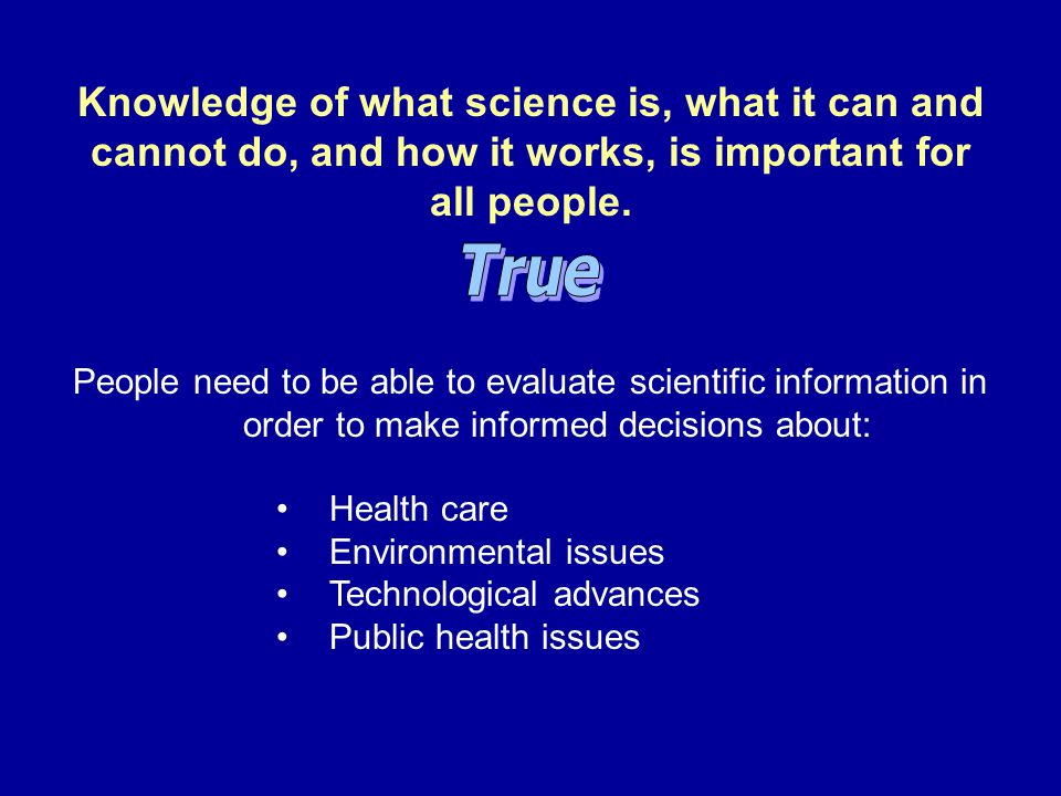 People need to be able to evaluate scientific information in order to make informed decisions about: Health care Environmental issues Technological ad