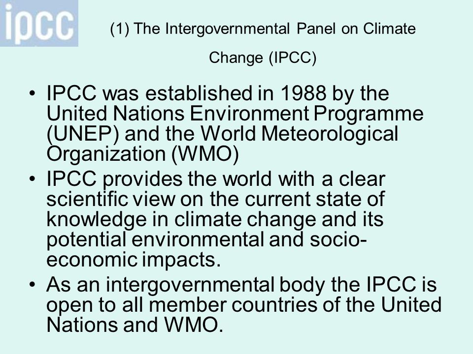 (1) The Intergovernmental Panel on Climate Change (IPCC) IPCC was established in 1988 by the United Nations Environment Programme (UNEP) and the World Meteorological Organization (WMO) IPCC provides the world with a clear scientific view on the current state of knowledge in climate change and its potential environmental and socio- economic impacts.