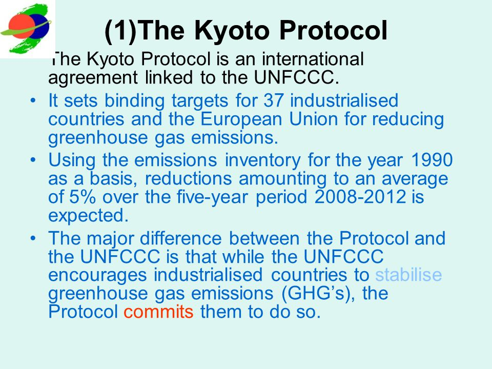 (2)The Kyoto Protocol The Kyoto Protocol was adopted in Kyoto, Japan, on 11 December 1997 and entered into force on 16 February 2005.