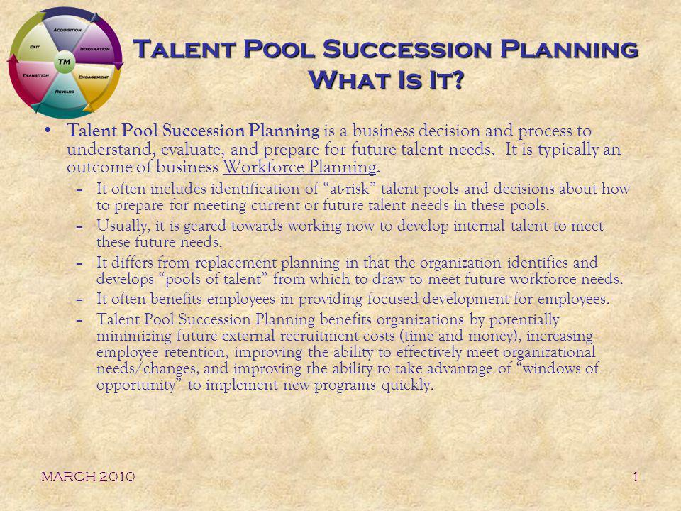 MARCH 20102 Talent Pool Succession Planning Key Components Identification of At-risk Talent Pools Identification of Key Knowledge and Competencies Identification of Potential Talent to Meet Future Needs Evaluation of Gaps between Current Measures and Necessary Future Measures Development of Identified Talent to Meet Future Needs Ongoing Review of Talent and Succession Planning Success Cycle of Talent Pool Succession Planning