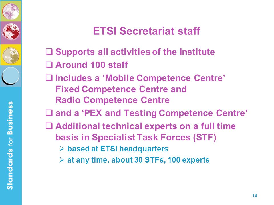 14 ETSI Secretariat staff  Supports all activities of the Institute  Around 100 staff  Includes a 'Mobile Competence Centre' Fixed Competence Centr