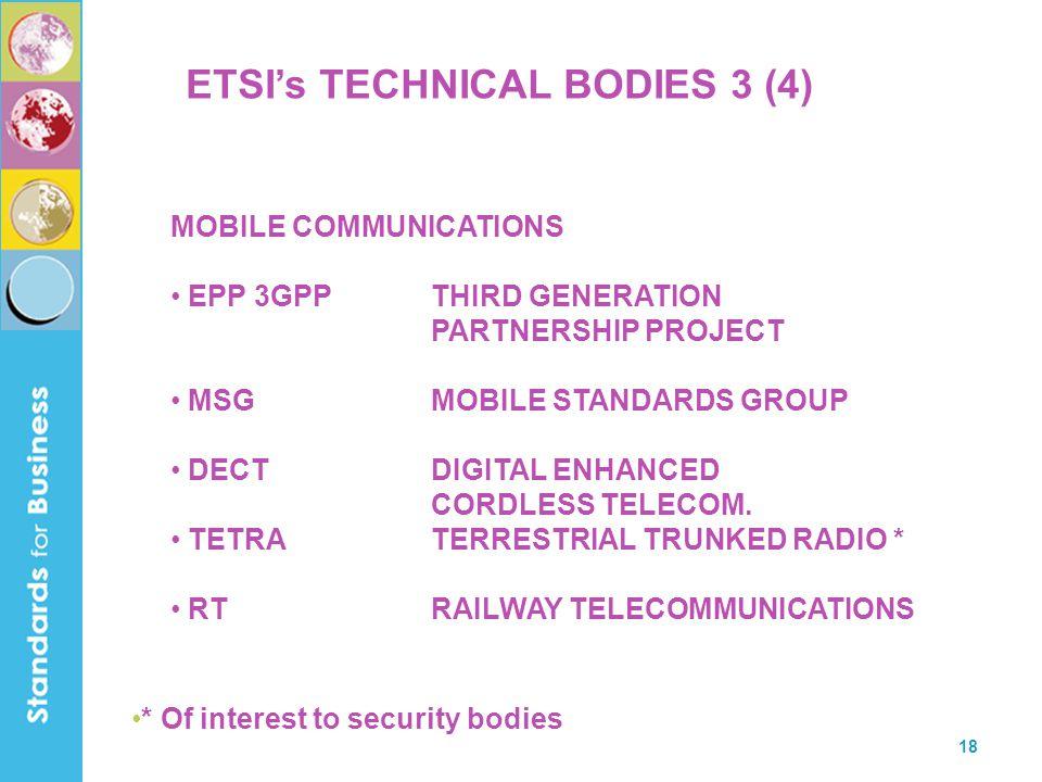 18 ETSI's TECHNICAL BODIES 3 (4) MOBILE COMMUNICATIONS EPP 3GPPTHIRD GENERATION PARTNERSHIP PROJECT MSGMOBILE STANDARDS GROUP DECTDIGITAL ENHANCED CORDLESS TELECOM.