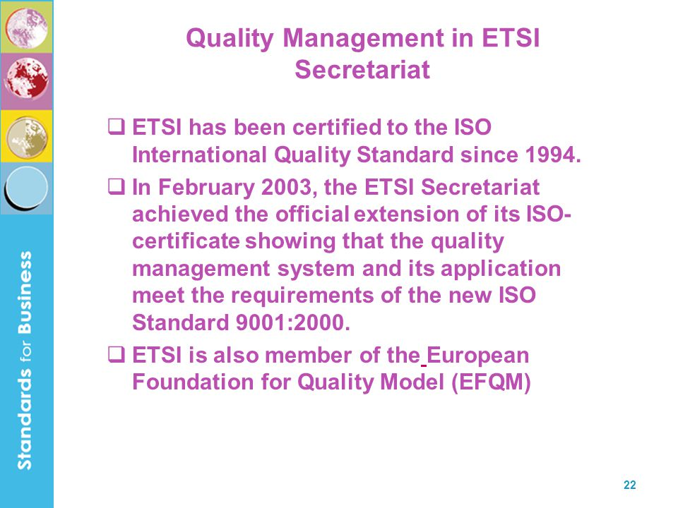 22 Quality Management in ETSI Secretariat  ETSI has been certified to the ISO International Quality Standard since 1994.  In February 2003, the ETSI