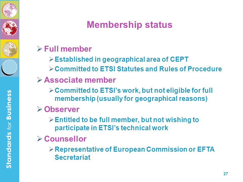 27 Membership status  Full member  Established in geographical area of CEPT  Committed to ETSI Statutes and Rules of Procedure  Associate member 