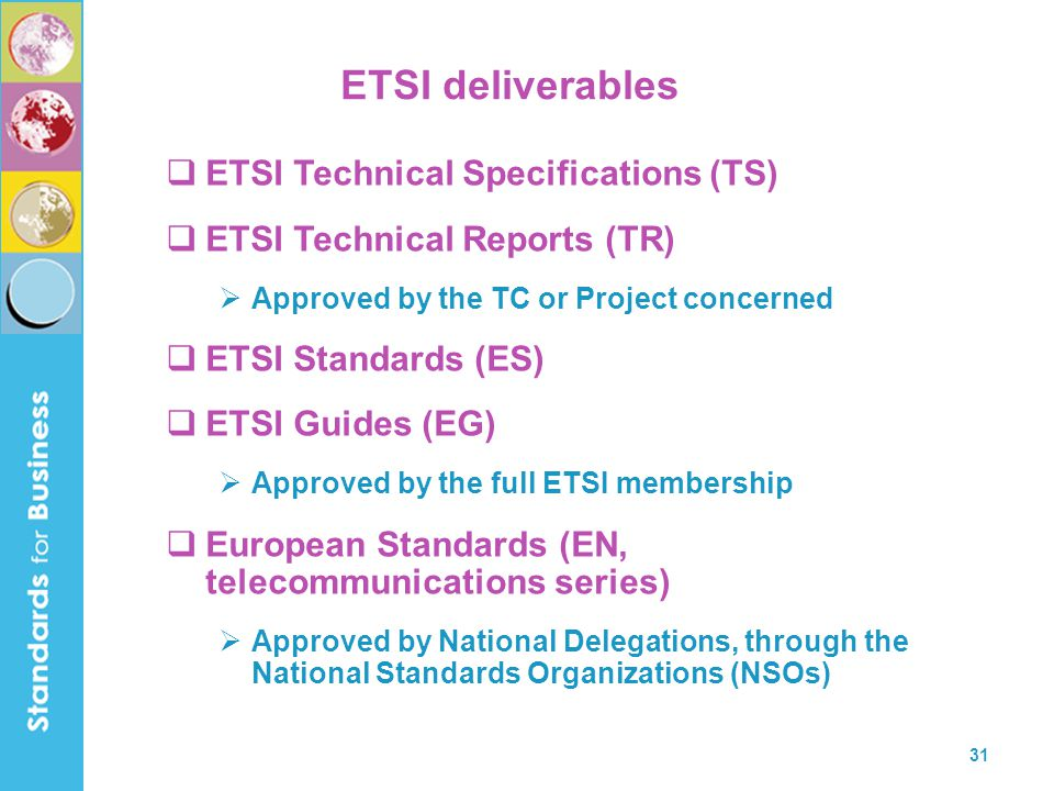 31 ETSI deliverables  ETSI Technical Specifications (TS)  ETSI Technical Reports (TR)  Approved by the TC or Project concerned  ETSI Standards (ES