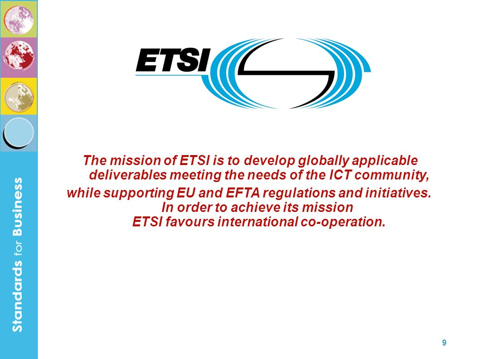 9 The mission of ETSI is to develop globally applicable deliverables meeting the needs of the ICT community, while supporting EU and EFTA regulations