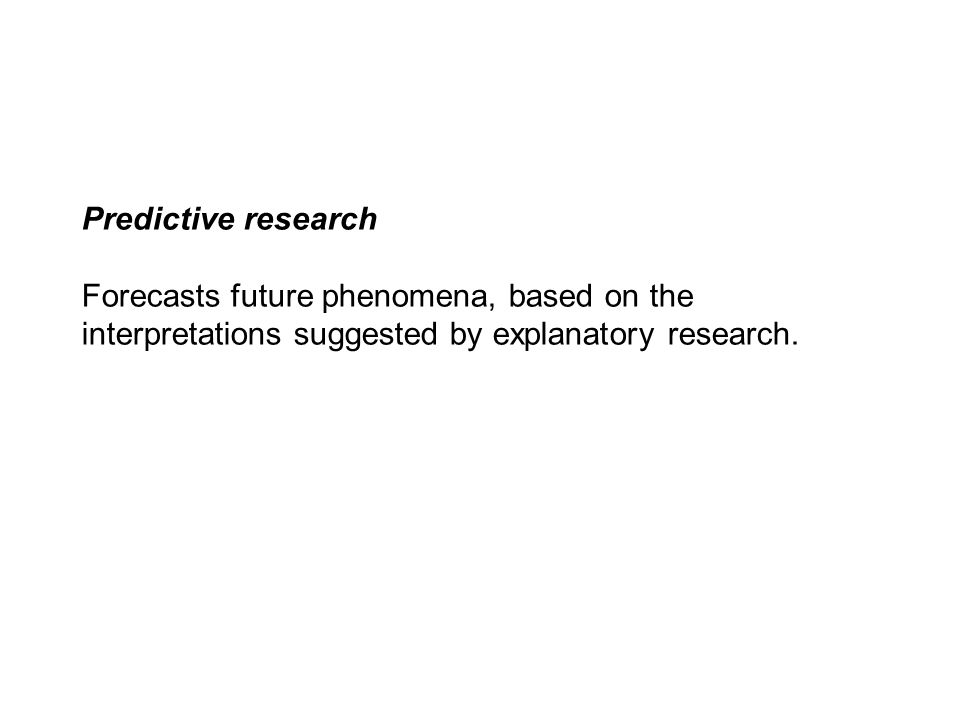 Predictive research Forecasts future phenomena, based on the interpretations suggested by explanatory research.