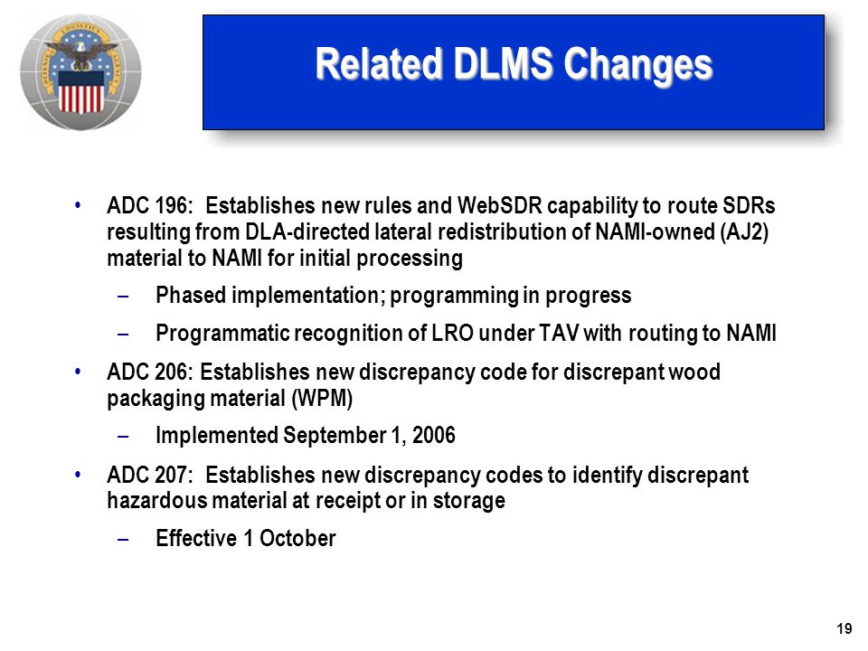 19 Related DLMS Changes ADC 196: Establishes new rules and WebSDR capability to route SDRs resulting from DLA-directed lateral redistribution of NAMI-