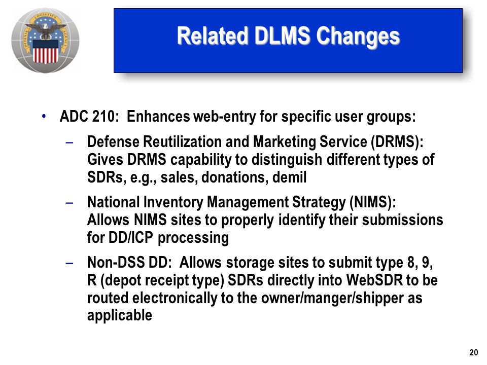 20 Related DLMS Changes ADC 210: Enhances web-entry for specific user groups: – Defense Reutilization and Marketing Service (DRMS): Gives DRMS capabil