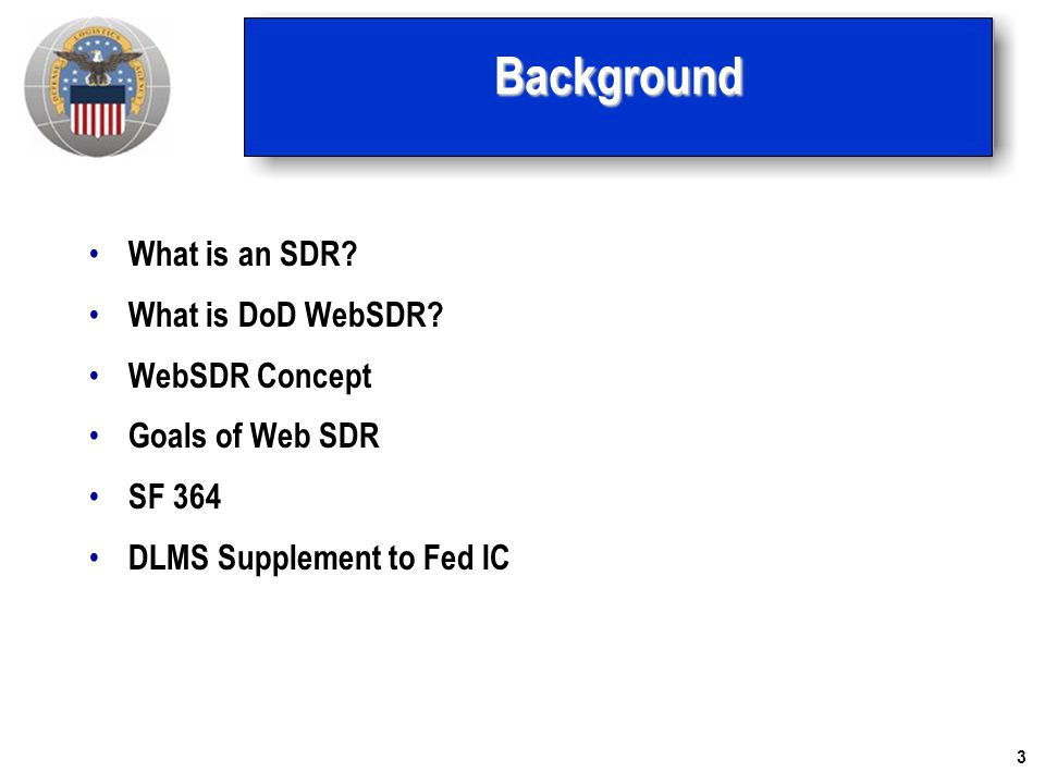 3Background What is an SDR? What is DoD WebSDR? WebSDR Concept Goals of Web SDR SF 364 DLMS Supplement to Fed IC