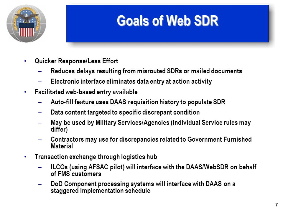 7 Goals of Web SDR Quicker Response/Less Effort – Reduces delays resulting from misrouted SDRs or mailed documents – Electronic interface eliminates d