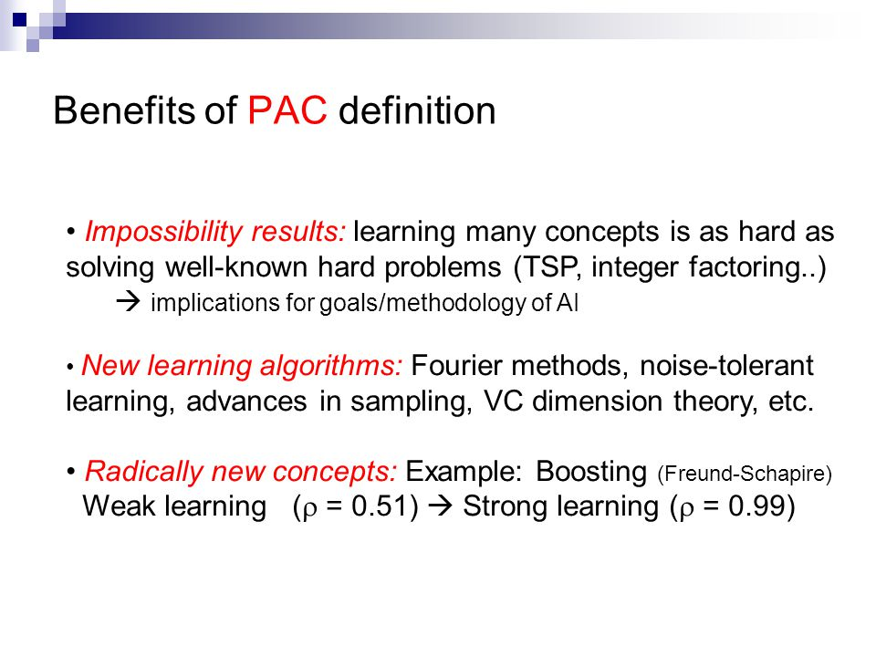 Benefits of PAC definition Impossibility results: learning many concepts is as hard as solving well-known hard problems (TSP, integer factoring..)  implications for goals/methodology of AI New learning algorithms: Fourier methods, noise-tolerant learning, advances in sampling, VC dimension theory, etc.