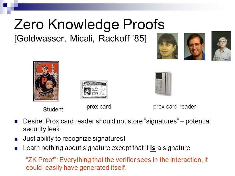Zero Knowledge Proofs [Goldwasser, Micali, Rackoff '85] Desire: Prox card reader should not store signatures – potential security leak Just ability to recognize signatures.